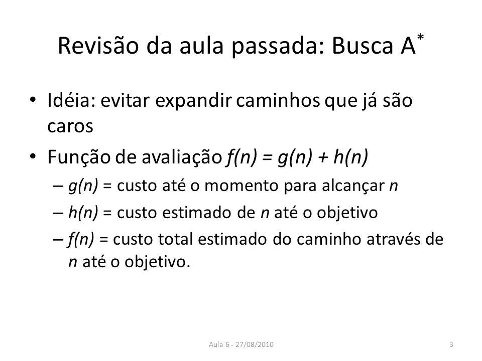 Aula 6 - 27/08/2010 Revisão da aula passada: Busca A * Idéia: evitar expandir caminhos que já são caros Função de avaliação f(n) = g(n) + h(n) – g(n)