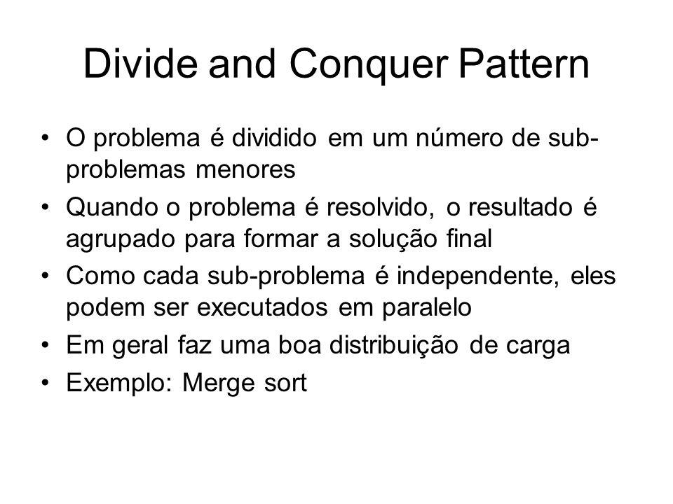 Divide and Conquer Pattern O problema é dividido em um número de sub- problemas menores Quando o problema é resolvido, o resultado é agrupado para for