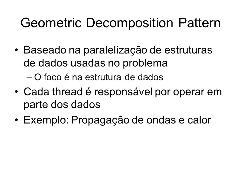 Geometric Decomposition Pattern Baseado na paralelização de estruturas de dados usadas no problema –O foco é na estrutura de dados Cada thread é respo