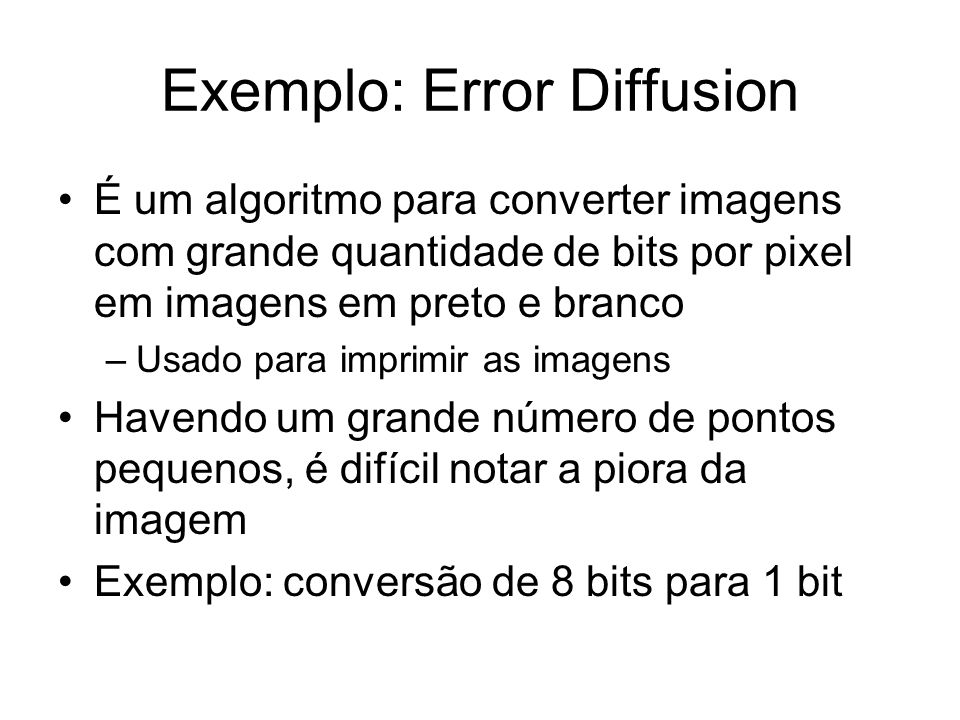 Exemplo: Error Diffusion É um algoritmo para converter imagens com grande quantidade de bits por pixel em imagens em preto e branco –Usado para imprim