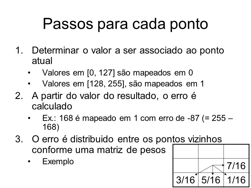 Passos para cada ponto 1.Determinar o valor a ser associado ao ponto atual Valores em [0, 127] são mapeados em 0 Valores em [128, 255], são mapeados e