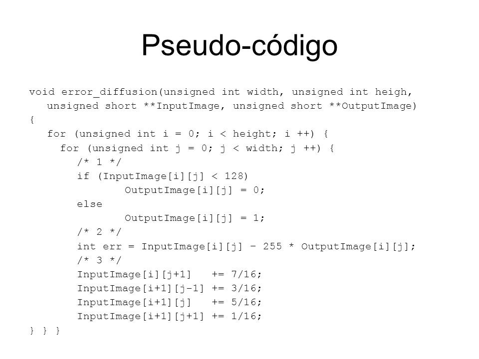 Pseudo-código void error_diffusion(unsigned int width, unsigned int heigh, unsigned short **InputImage, unsigned short **OutputImage) { for (unsigned