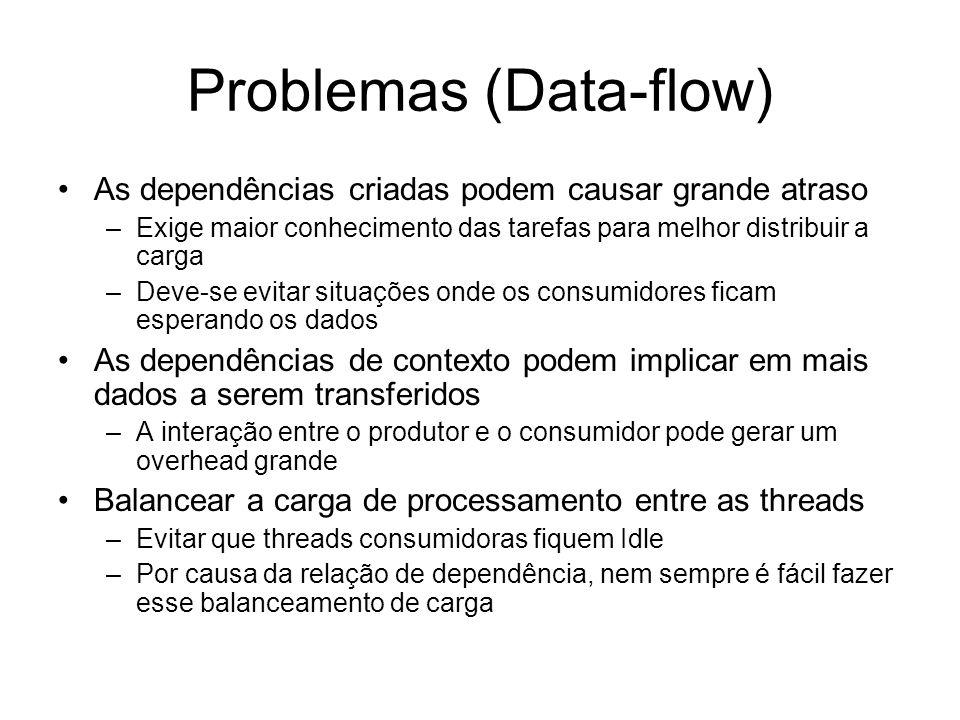 Problemas (Data-flow) As dependências criadas podem causar grande atraso –Exige maior conhecimento das tarefas para melhor distribuir a carga –Deve-se