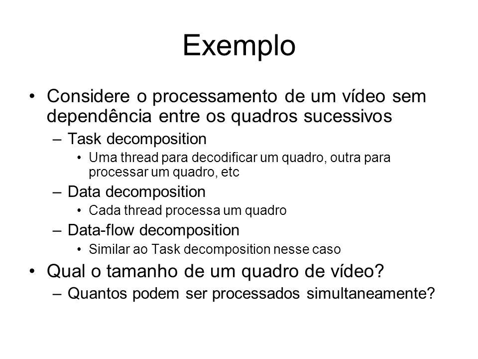 Exemplo Considere o processamento de um vídeo sem dependência entre os quadros sucessivos –Task decomposition Uma thread para decodificar um quadro, o