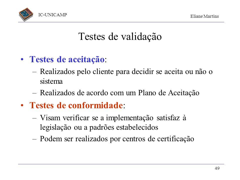 IC-UNICAMP Eliane Martins 49 Testes de validação Testes de aceitação: –Realizados pelo cliente para decidir se aceita ou não o sistema –Realizados de
