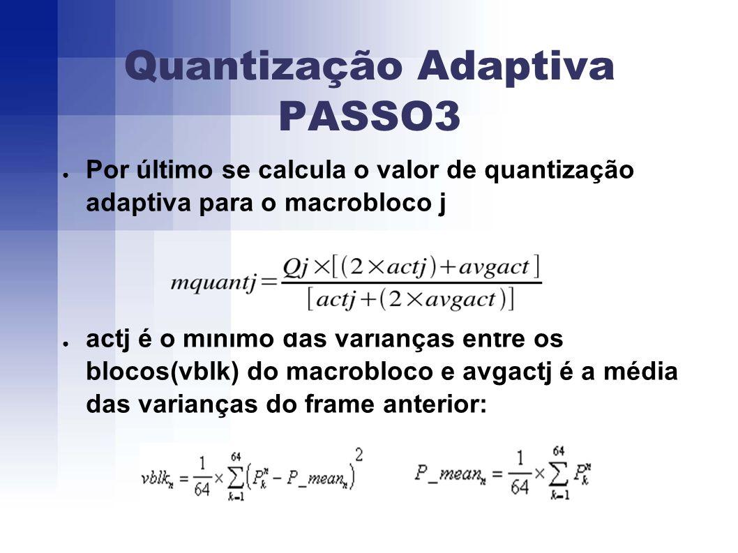 Quantização Adaptiva PASSO3 Por último se calcula o valor de quantização adaptiva para o macrobloco j actj é o mínimo das varianças entre os blocos(vblk) do macrobloco e avgactj é a média das varianças do frame anterior: