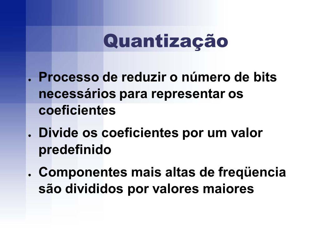 Quantização Processo de reduzir o número de bits necessários para representar os coeficientes Divide os coeficientes por um valor predefinido Componentes mais altas de freqüencia são divididos por valores maiores