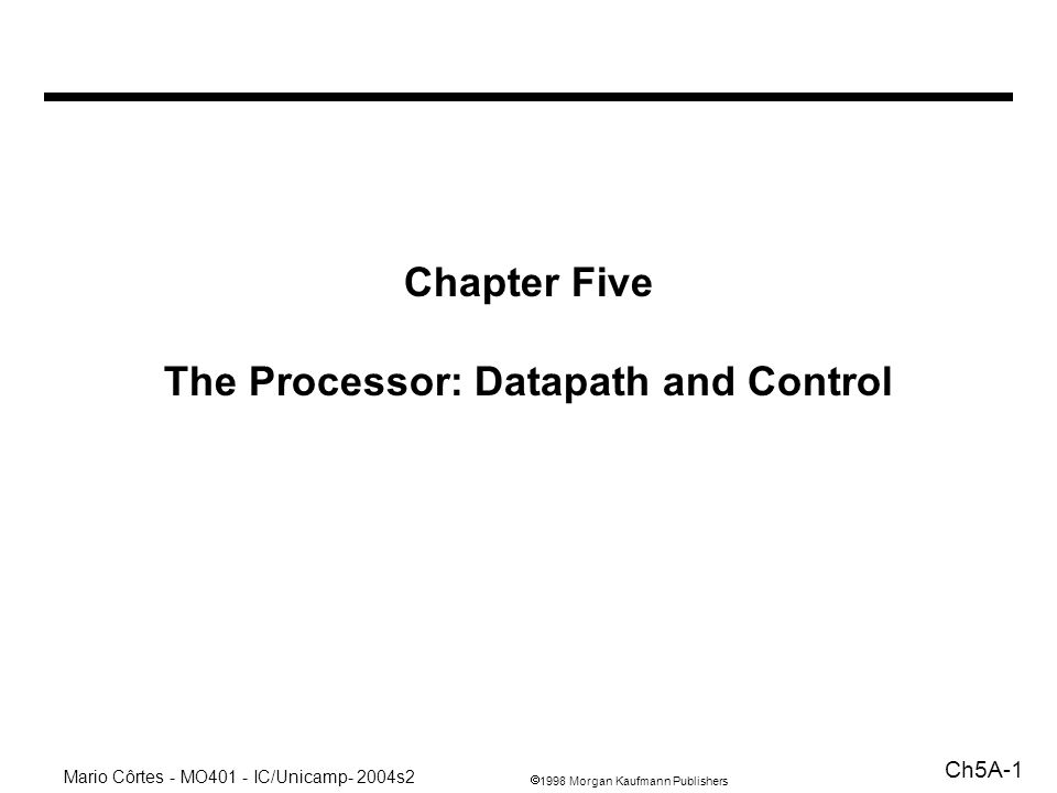 1998 Morgan Kaufmann Publishers Mario Côrtes - MO401 - IC/Unicamp- 2004s2 Ch5A-1 Chapter Five The Processor: Datapath and Control