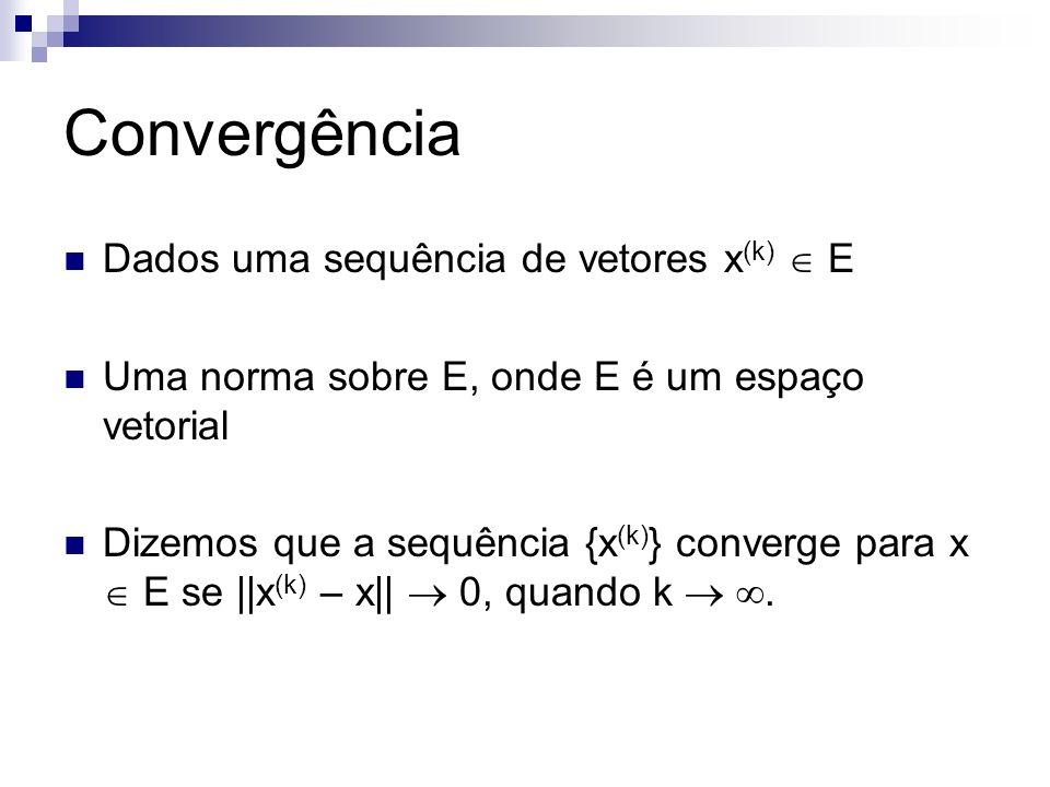 Convergência Dados uma sequência de vetores x (k) E Uma norma sobre E, onde E é um espaço vetorial Dizemos que a sequência {x (k) } converge para x E