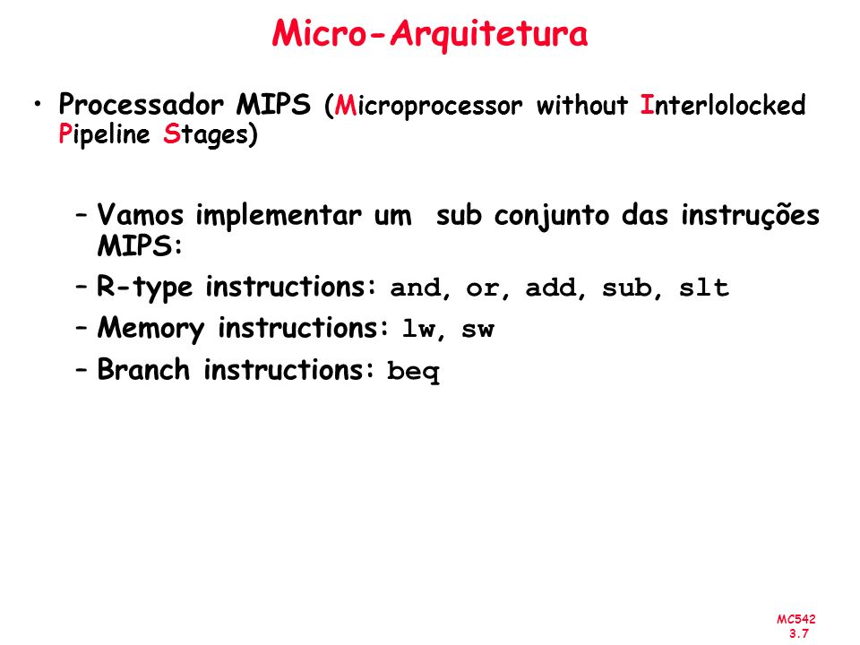 MC542 3.7 Micro-Arquitetura Processador MIPS (Microprocessor without Interlolocked Pipeline Stages) –Vamos implementar um sub conjunto das instruções