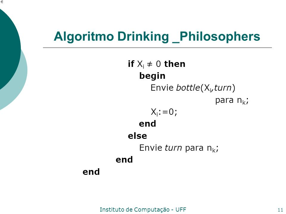 Instituto de Computação - UFF 11 Algoritmo Drinking _Philosophers if X i 0 then begin Envie bottle(X i,turn) para n k ; X i :=0; end else Envie turn para n k ; end