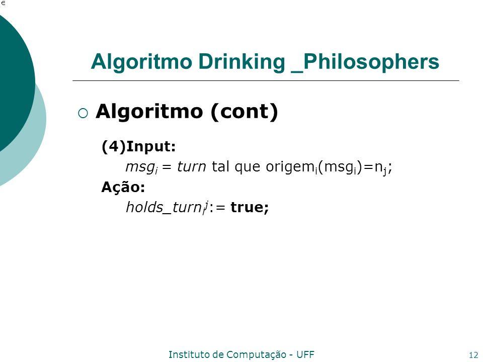 Instituto de Computação - UFF 12 Algoritmo Drinking _Philosophers Algoritmo (cont) (4)Input: msg i = turn tal que origem i (msg i )=n j ; Ação: holds_turn i j := true;