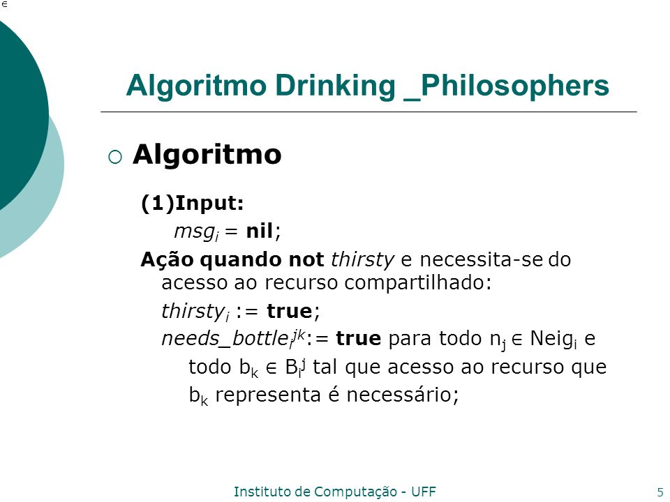 Instituto de Computação - UFF 5 Algoritmo Drinking _Philosophers Algoritmo (1)Input: msg i = nil; Ação quando not thirsty e necessita-se do acesso ao recurso compartilhado: thirsty i := true; needs_bottle i jk := true para todo n j Neig i e todo b k B i j tal que acesso ao recurso que b k representa é necessário;