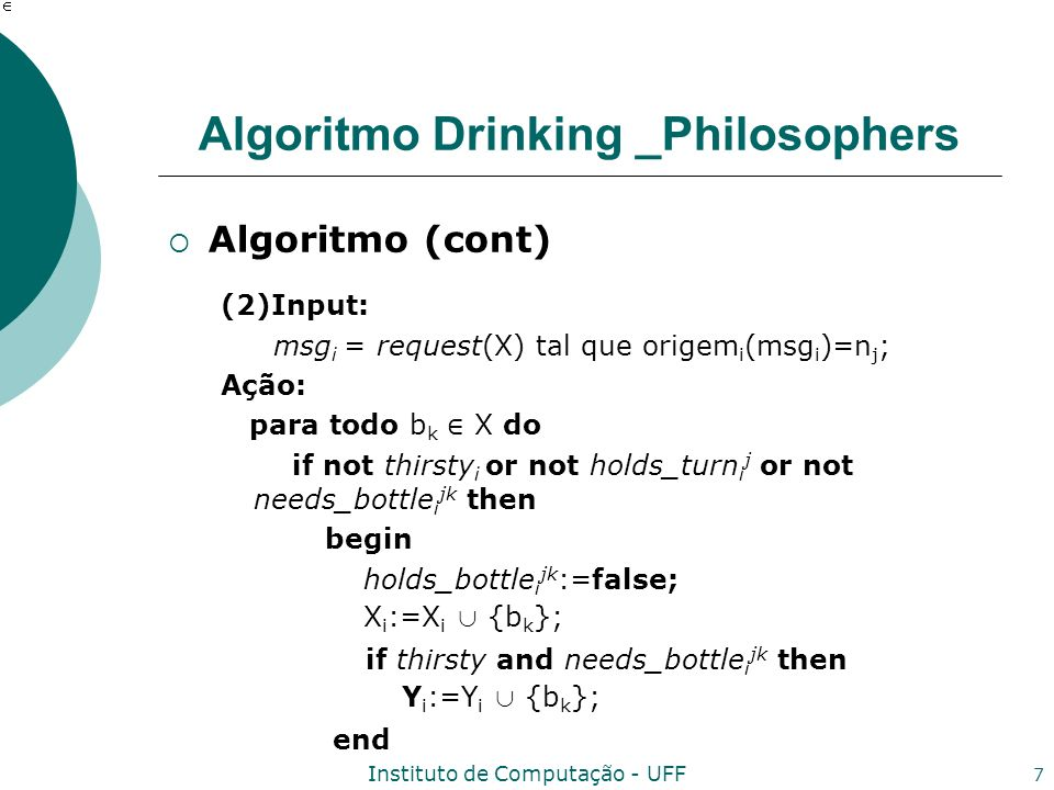 Instituto de Computação - UFF 7 Algoritmo Drinking _Philosophers Algoritmo (cont) (2)Input: msg i = request(X) tal que origem i (msg i )=n j ; Ação: para todo b k X do if not thirsty i or not holds_turn i j or not needs_bottle i jk then begin holds_bottle i jk :=false; X i :=X i {b k }; if thirsty and needs_bottle i jk then Y i :=Y i {b k }; end