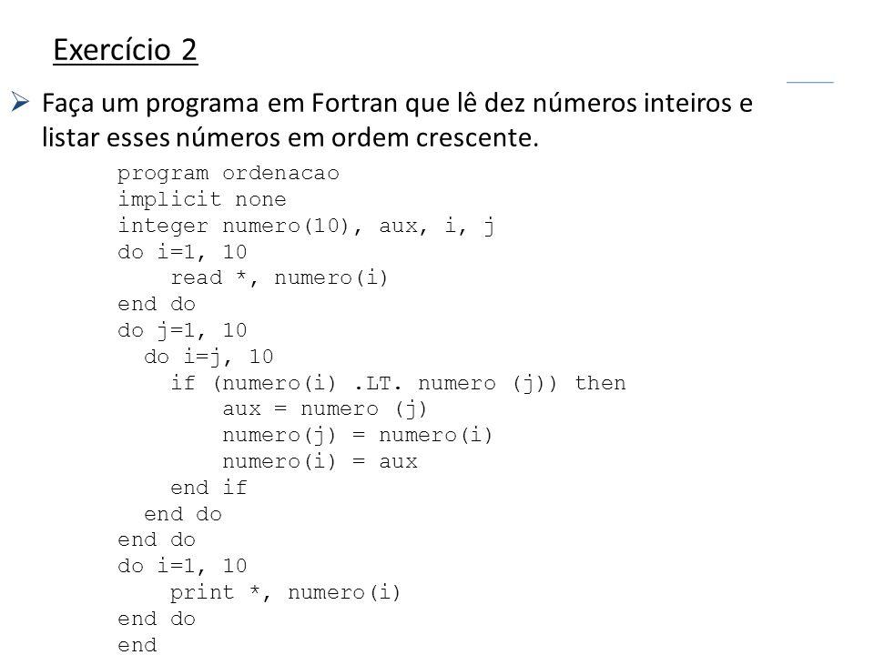 Exercício 2 Faça um programa em Fortran que lê dez números inteiros e listar esses números em ordem crescente. program ordenacao implicit none integer