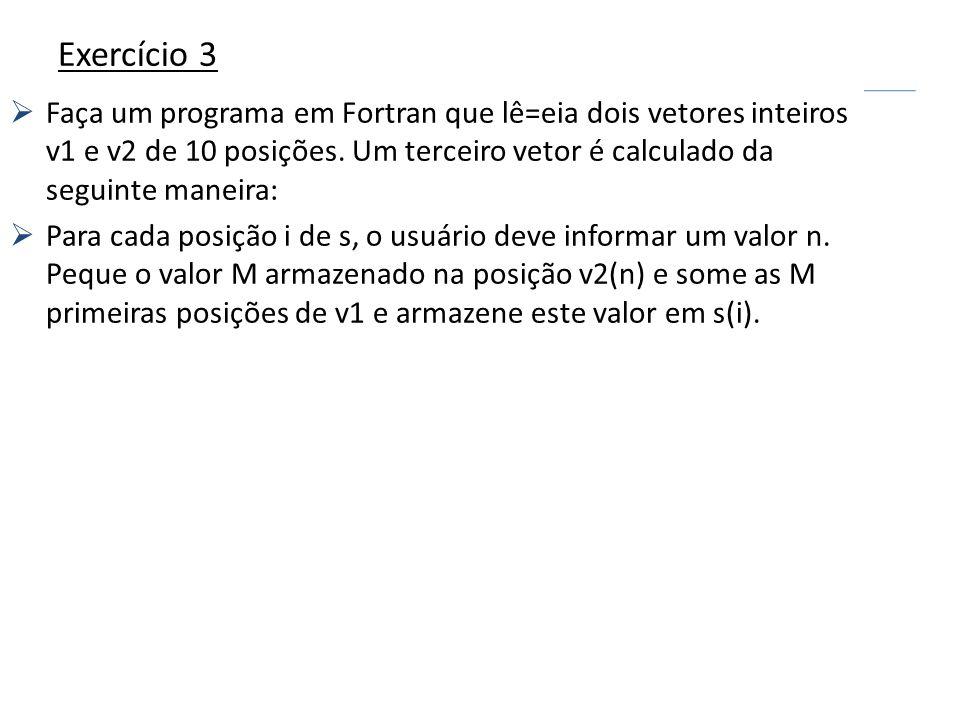 Exercício 3 Faça um programa em Fortran que lê=eia dois vetores inteiros v1 e v2 de 10 posições. Um terceiro vetor é calculado da seguinte maneira: Pa