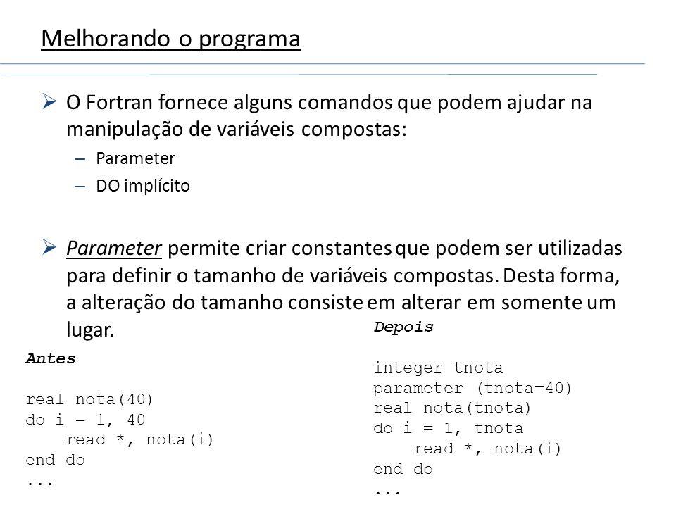 Melhorando o programa O Fortran fornece alguns comandos que podem ajudar na manipulação de variáveis compostas: – Parameter – DO implícito Parameter p