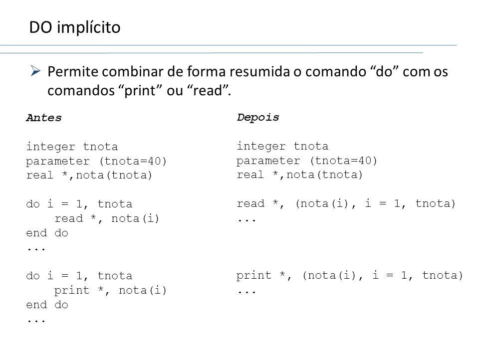 DO implícito Permite combinar de forma resumida o comando do com os comandos print ou read. Antes integer tnota parameter (tnota=40) real *,nota(tnota