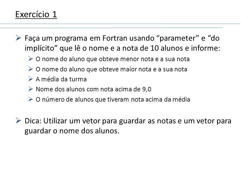 Exercício 1 Faça um programa em Fortran usando parameter e do implícito que lê o nome e a nota de 10 alunos e informe: O nome do aluno que obteve meno
