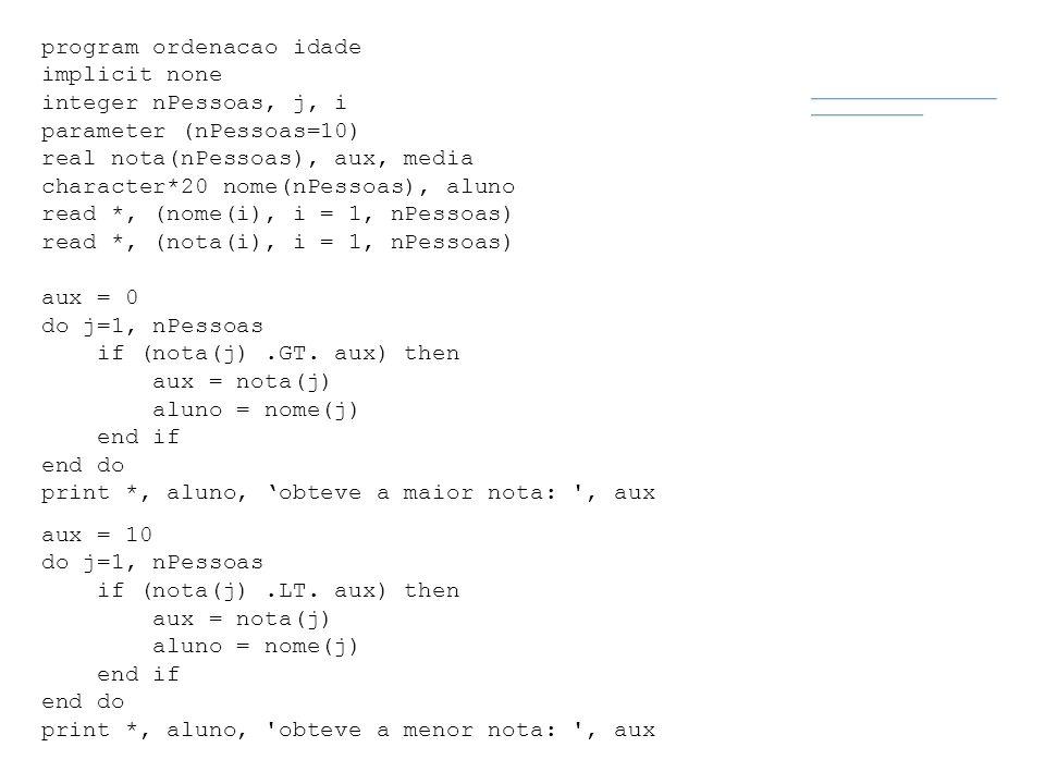 program ordenacao idade implicit none integer nPessoas, j, i parameter (nPessoas=10) real nota(nPessoas), aux, media character*20 nome(nPessoas), alun