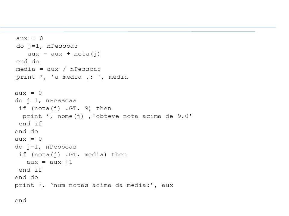 aux = 0 do j=1, nPessoas if (nota(j).GT. 9) then print *, nome(j),'obteve nota acima de 9.0' end if end do aux = 0 do j=1, nPessoas if (nota(j).GT. me