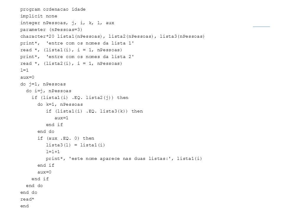program ordenacao idade implicit none integer nPessoas, j, i, k, l, aux parameter (nPessoas=3) character*20 lista1(nPessoas), lista2(nPessoas), lista3