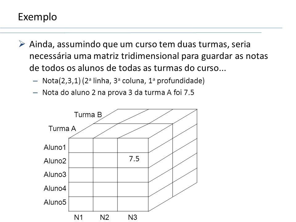 Exemplo Ainda, assumindo que um curso tem duas turmas, seria necessária uma matriz tridimensional para guardar as notas de todos os alunos de todas as