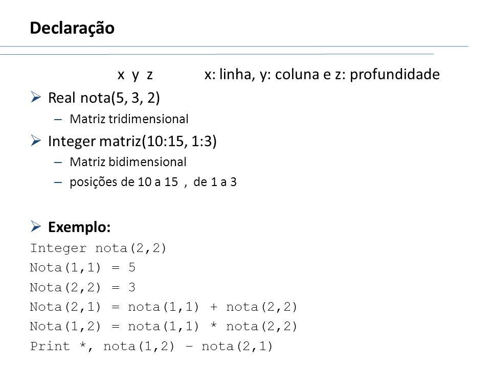 Declaração x y z x: linha, y: coluna e z: profundidade Real nota(5, 3, 2) – Matriz tridimensional Integer matriz(10:15, 1:3) – Matriz bidimensional –