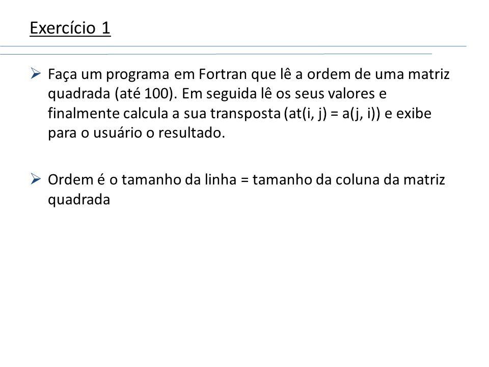 Exercício 1 Faça um programa em Fortran que lê a ordem de uma matriz quadrada (até 100). Em seguida lê os seus valores e finalmente calcula a sua tran