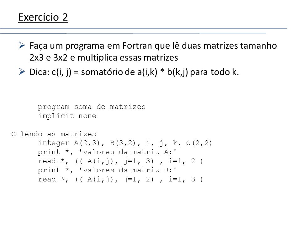 Exercício 2 Faça um programa em Fortran que lê duas matrizes tamanho 2x3 e 3x2 e multiplica essas matrizes Dica: c(i, j) = somatório de a(i,k) * b(k,j