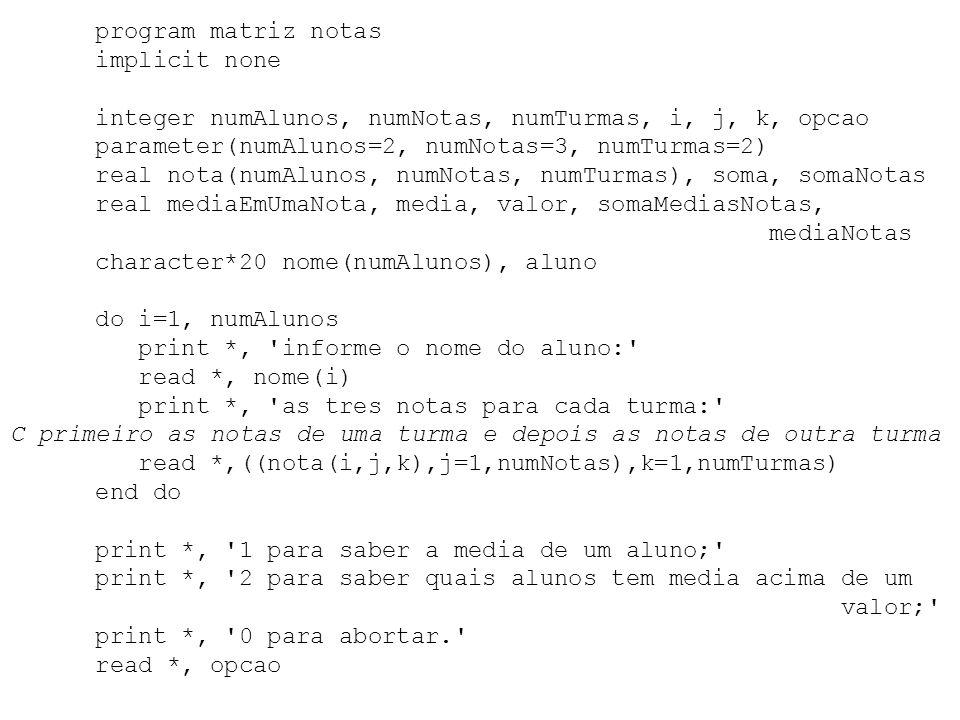 program matriz notas implicit none integer numAlunos, numNotas, numTurmas, i, j, k, opcao parameter(numAlunos=2, numNotas=3, numTurmas=2) real nota(nu