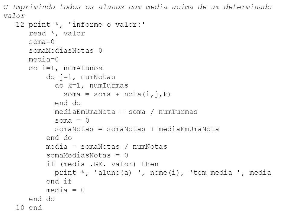 C Imprimindo todos os alunos com media acima de um determinado valor 12 print *, 'informe o valor:' read *, valor soma=0 somaMediasNotas=0 media=0 do