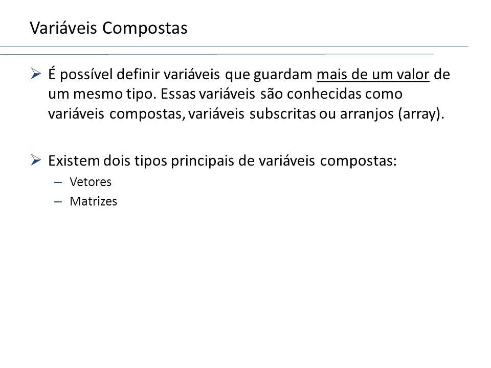 Variáveis Compostas É possível definir variáveis que guardam mais de um valor de um mesmo tipo. Essas variáveis são conhecidas como variáveis composta