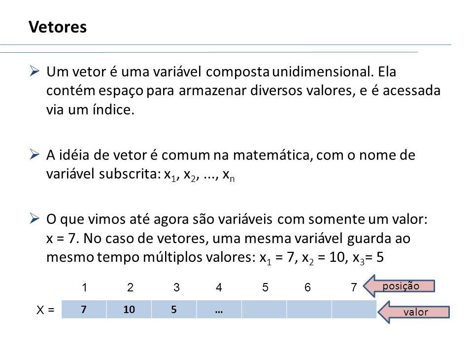 Vetores Um vetor é uma variável composta unidimensional. Ela contém espaço para armazenar diversos valores, e é acessada via um índice. A idéia de vet