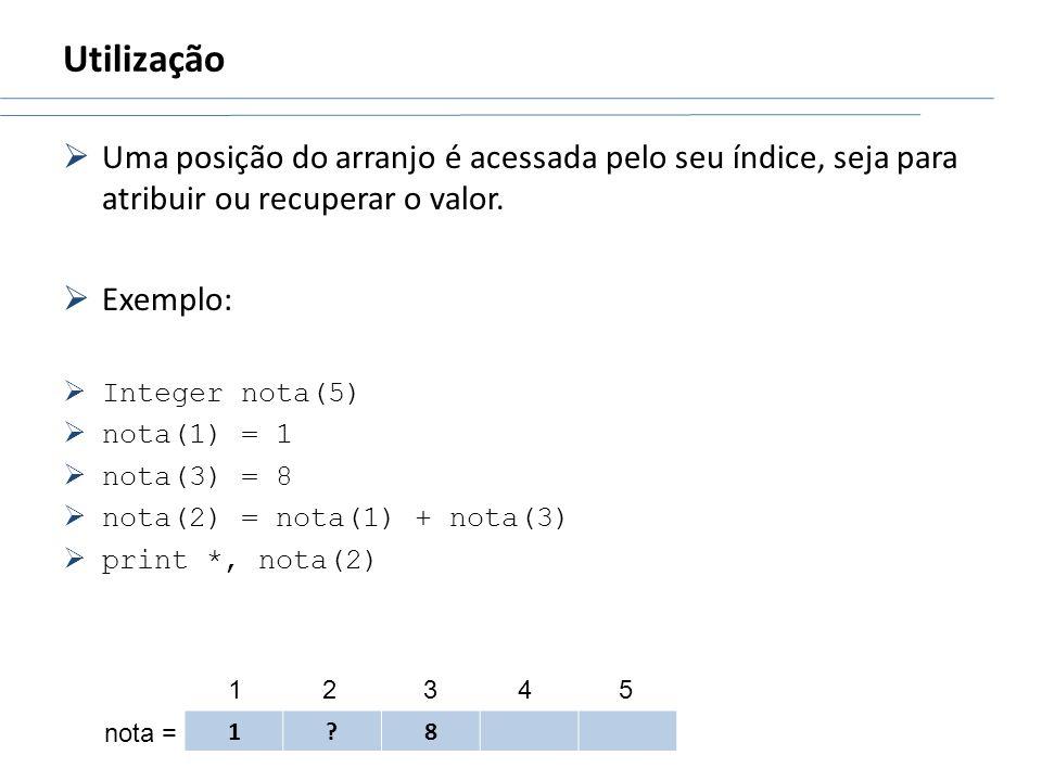 Utilização Uma posição do arranjo é acessada pelo seu índice, seja para atribuir ou recuperar o valor. Exemplo: Integer nota(5) nota(1) = 1 nota(3) =