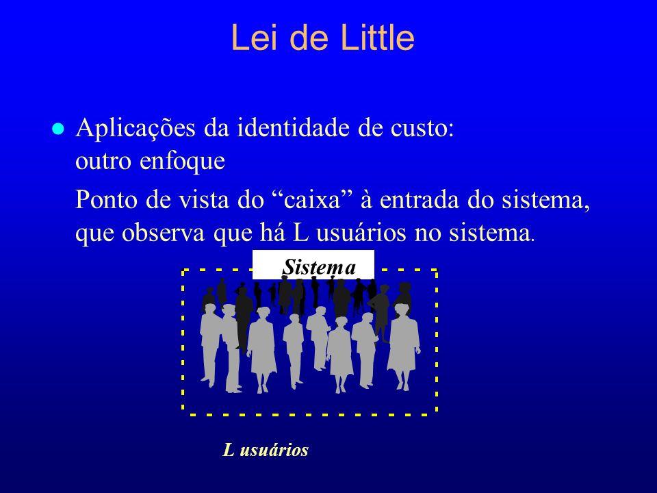Lei de Little l Aplicações da identidade de custo: outro enfoque Ponto de vista do caixa à entrada do sistema, que observa que há L usuários no sistema.