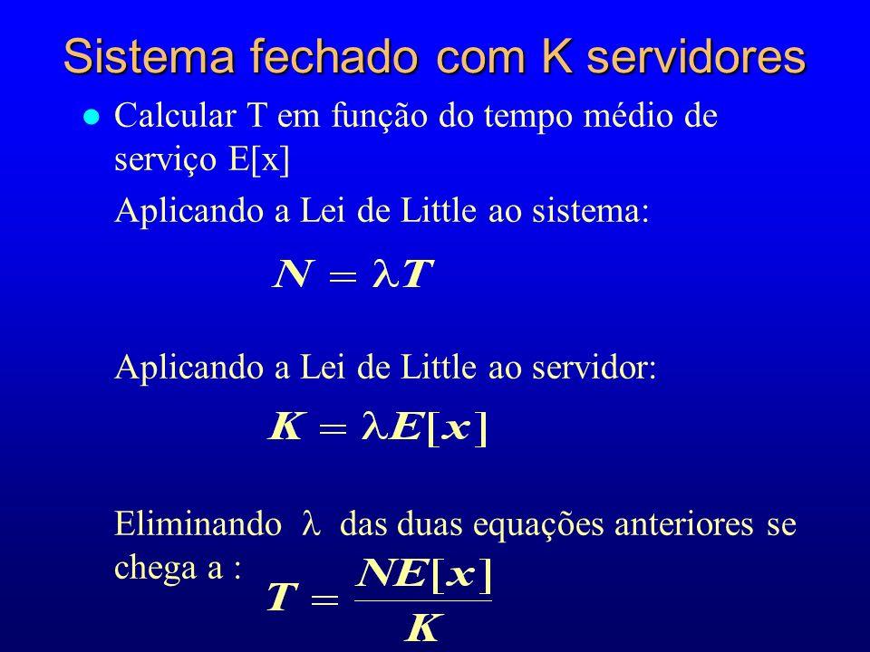 l Calcular T em função do tempo médio de serviço E[x] Aplicando a Lei de Little ao sistema: Aplicando a Lei de Little ao servidor: Eliminando das duas equações anteriores se chega a : Sistema fechado com K servidores