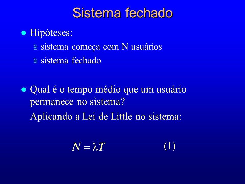 l Hipóteses: 2 sistema começa com N usuários 2 sistema fechado l Qual é o tempo médio que um usuário permanece no sistema.