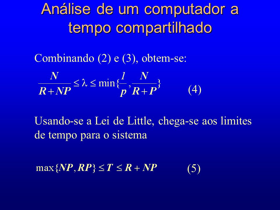 Combinando (2) e (3), obtem-se: (4) Usando-se a Lei de Little, chega-se aos limites de tempo para o sistema (5) Análise de um computador a tempo compartilhado