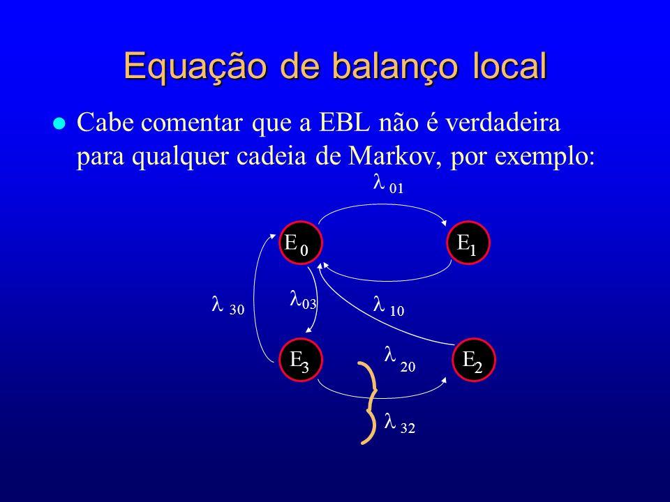 l Cabe comentar que a EBL não é verdadeira para qualquer cadeia de Markov, por exemplo: 20 E 0 E 1 10 01 32 30 03 E 3 E 2 Equação de balanço local