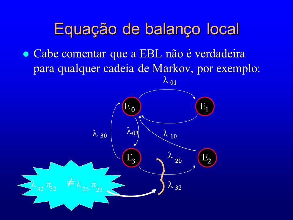 l Cabe comentar que a EBL não é verdadeira para qualquer cadeia de Markov, por exemplo: 20 E 0 E 1 10 01 32 30 03 E 3 E 2 Equação de balanço local 32 23 = 32 23