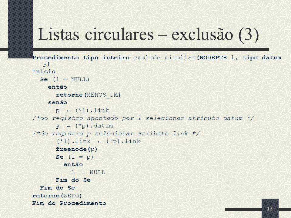 12 Listas circulares – exclusão (3) Procedimento tipo inteiro exclude_circlist(NODEPTR l, tipo datum y) Início Se (l = NULL) então retorne(MENOS_UM) s