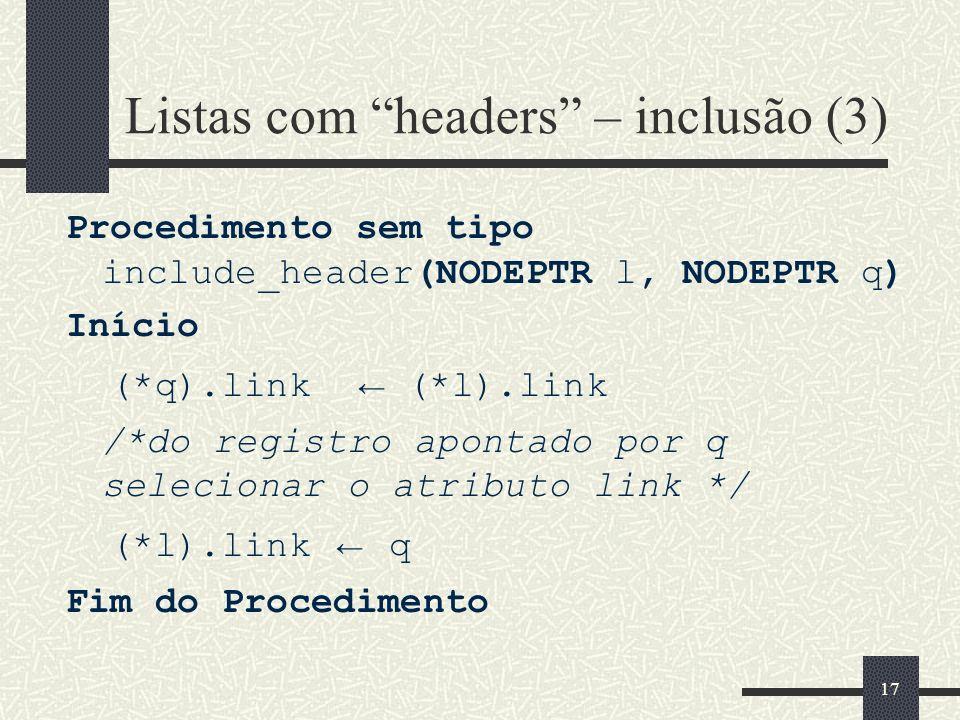 17 Listas com headers – inclusão (3) Procedimento sem tipo include_header(NODEPTR l, NODEPTR q) Início (*q).link (*l).link /*do registro apontado por
