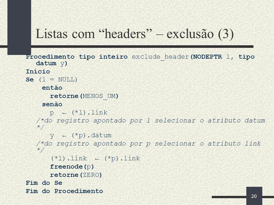 20 Listas com headers – exclusão (3) Procedimento tipo inteiro exclude_header(NODEPTR l, tipo datum y) Início Se (l = NULL) então retorne(MENOS_UM) se