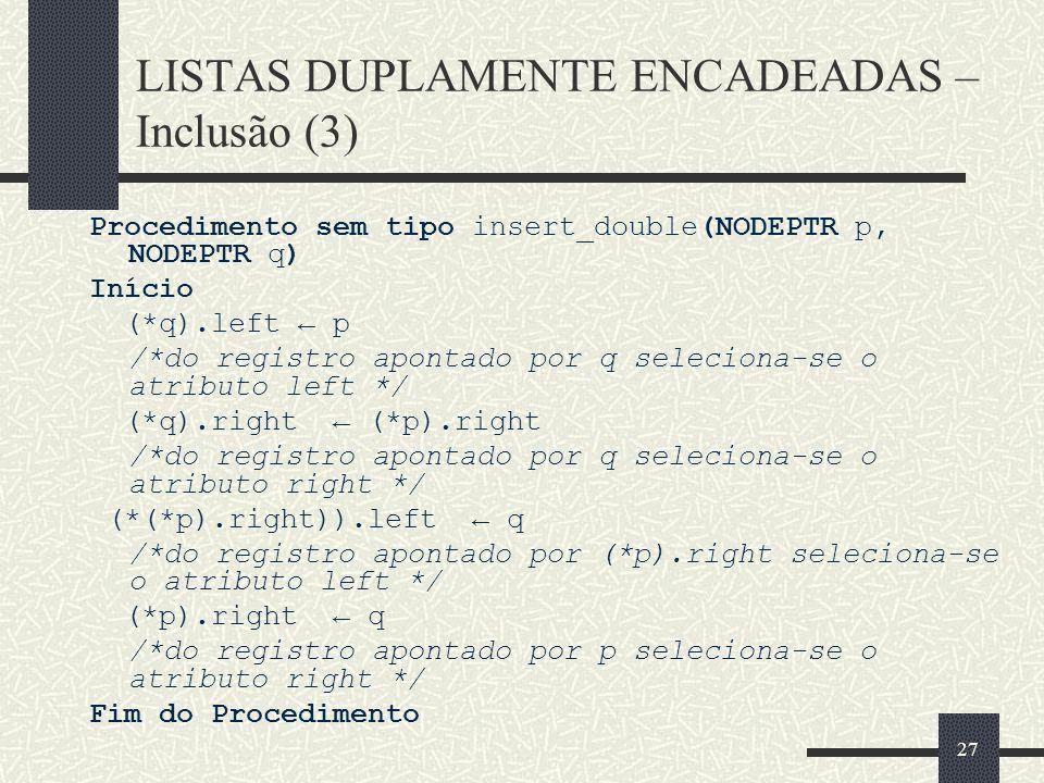 27 LISTAS DUPLAMENTE ENCADEADAS – Inclusão (3) Procedimento sem tipo insert_double(NODEPTR p, NODEPTR q) Início (*q).left p /*do registro apontado por