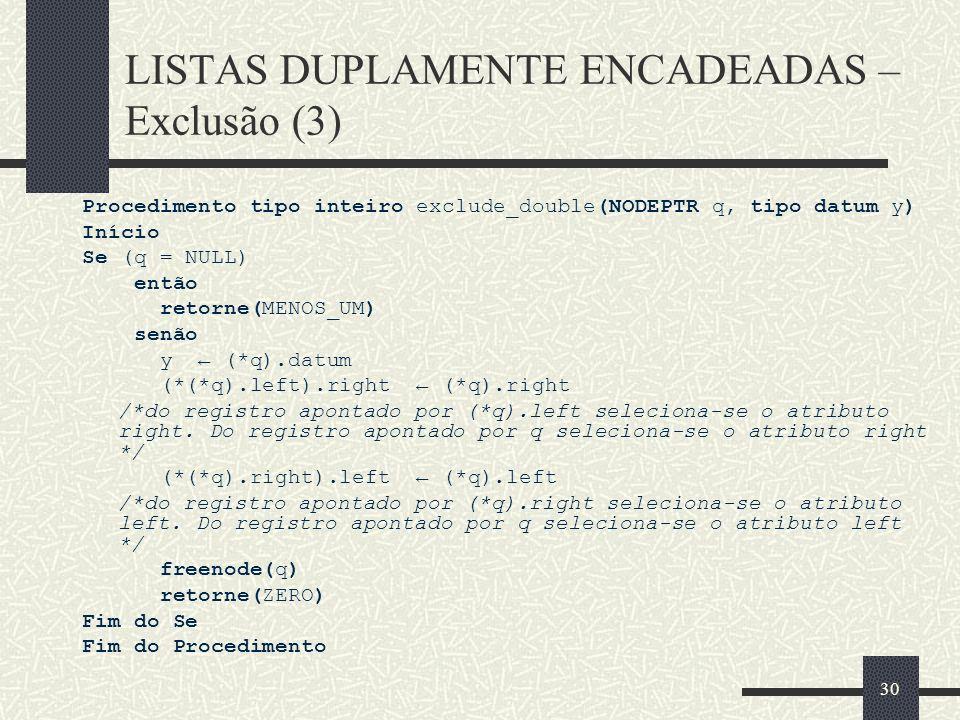 30 LISTAS DUPLAMENTE ENCADEADAS – Exclusão (3) Procedimento tipo inteiro exclude_double(NODEPTR q, tipo datum y) Início Se (q = NULL) então retorne(ME