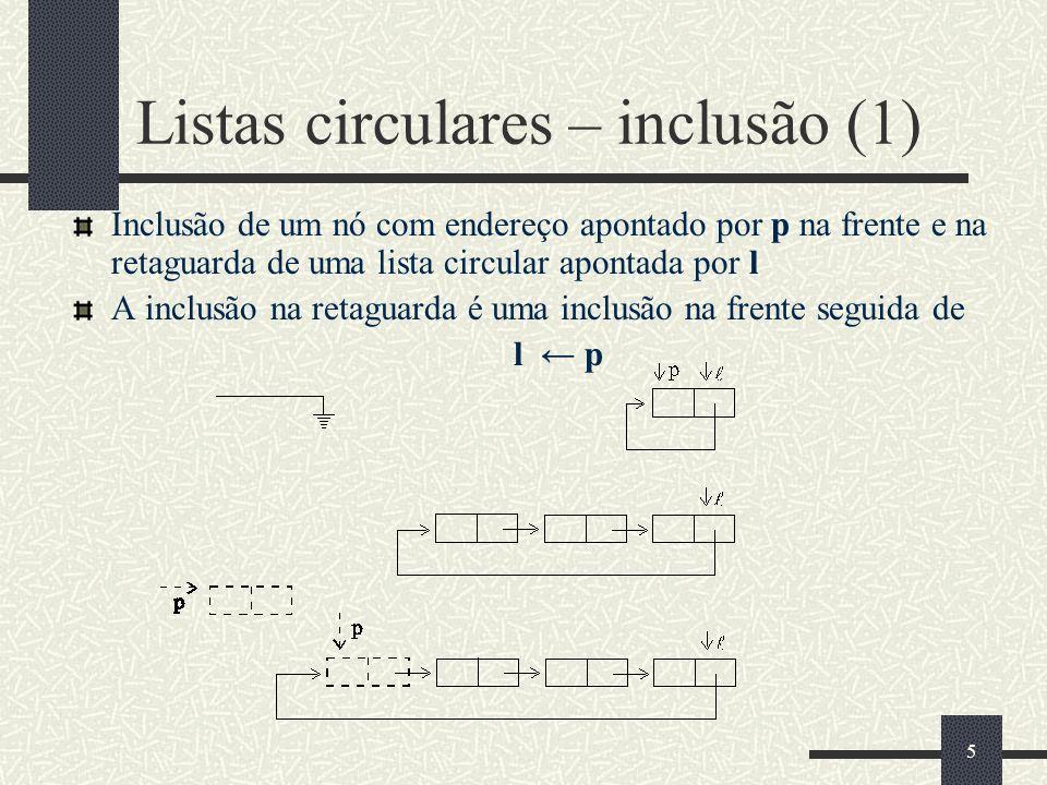 5 Listas circulares – inclusão (1) Inclusão de um nó com endereço apontado por p na frente e na retaguarda de uma lista circular apontada por l A incl