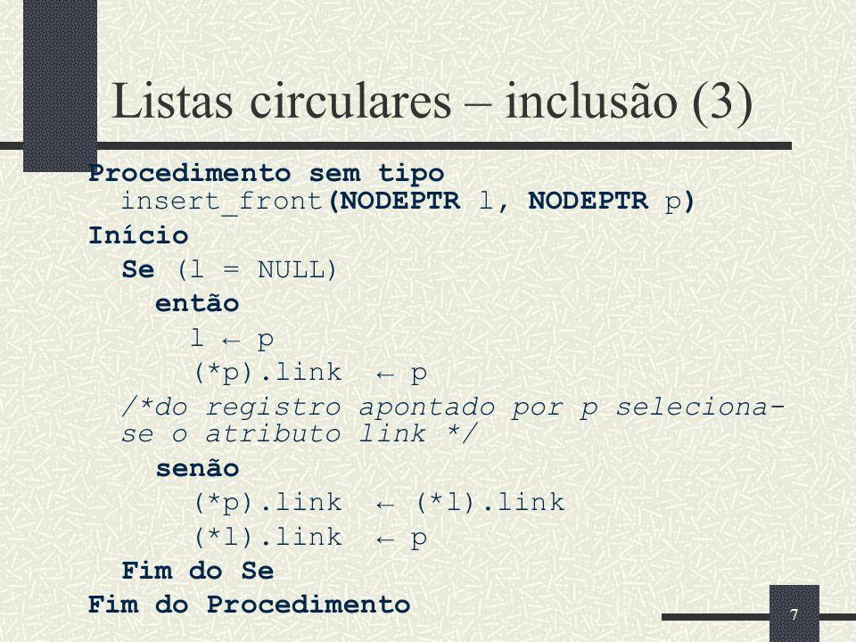 7 Listas circulares – inclusão (3) Procedimento sem tipo insert_front(NODEPTR l, NODEPTR p) Início Se (l = NULL) então l p (*p).link p /*do registro a