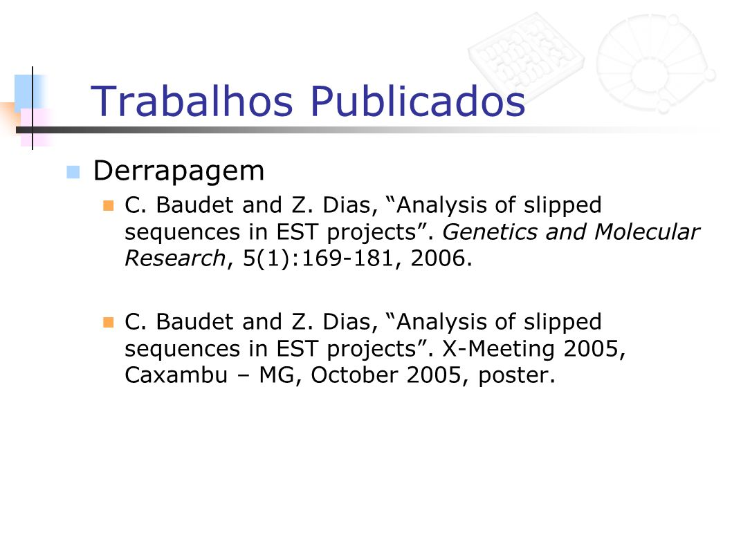 Trabalhos Publicados Derrapagem C. Baudet and Z. Dias, Analysis of slipped sequences in EST projects. Genetics and Molecular Research, 5(1):169-181, 2