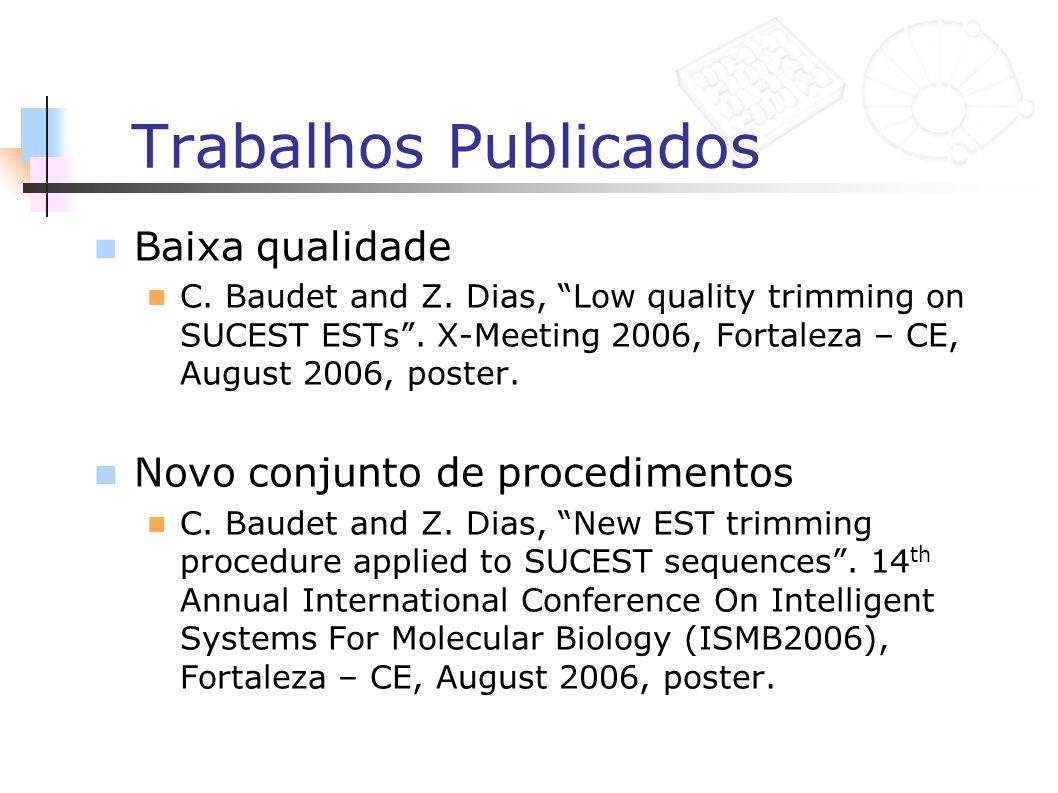 Trabalhos Publicados Baixa qualidade C. Baudet and Z. Dias, Low quality trimming on SUCEST ESTs. X-Meeting 2006, Fortaleza – CE, August 2006, poster.